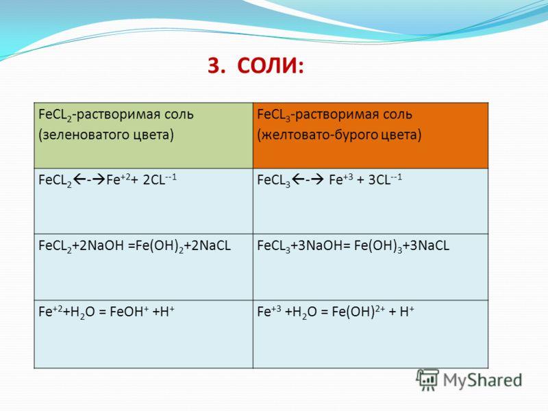 FeCL 2 -растворимая соль (зеленоватого цвета) FeCL 3 -растворимая соль (желтовато-бурого цвета) FeCL 2 - Fe +2 + 2CL --1 FeCL 3 - Fe +3 + 3CL --1 FeCL 2 +2NaOH =Fe(OH) 2 +2NaCLFeCL 3 +3NaOH= Fe(OH) 3 +3NaCL Fe +2 +H 2 O = FeOH + +H + Fe +3 +H 2 O = F
