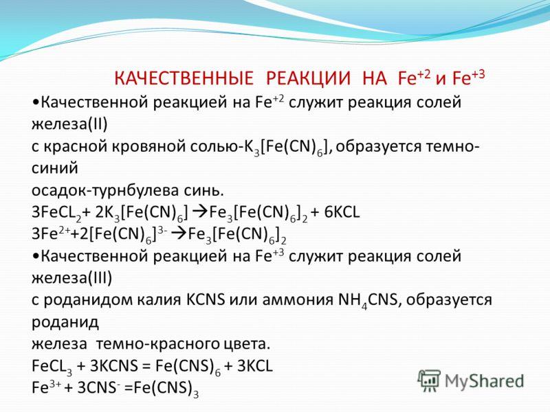 КАЧЕСТВЕННЫЕ РЕАКЦИИ НА Fe +2 и Fe +3 Качественной реакцией на Fe +2 служит реакция солей железа(II) с красной кровяной солью-K 3 [Fe(CN) 6 ], образуется темно- синий осадок-турнбулева синь. 3FeCL 2 + 2K 3 [Fe(CN) 6 ] Fe 3 [Fe(CN) 6 ] 2 + 6KCL 3Fe 2+