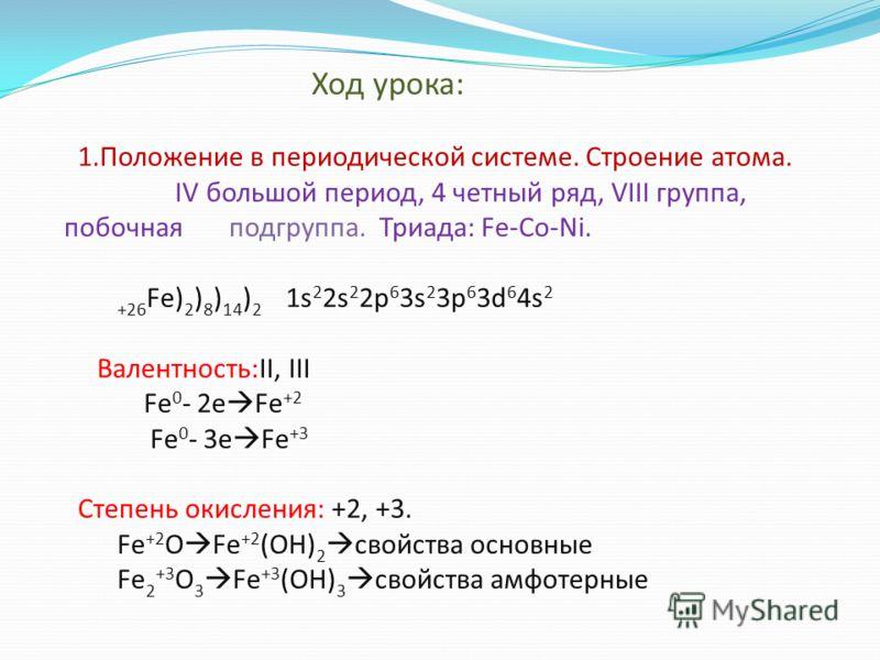 Ход урока: 1.Положение в периодической системе. Строение атома. IV большой период, 4 четный ряд, VIII группа, побочная подгруппа. Триада: Fe-Co-Ni. +26 Fe) 2 ) 8 ) 14 ) 2 1s 2 2s 2 2p 6 3s 2 3p 6 3d 6 4s 2 Валентность:II, III Fe 0 - 2e Fe +2 Fe 0 - 3