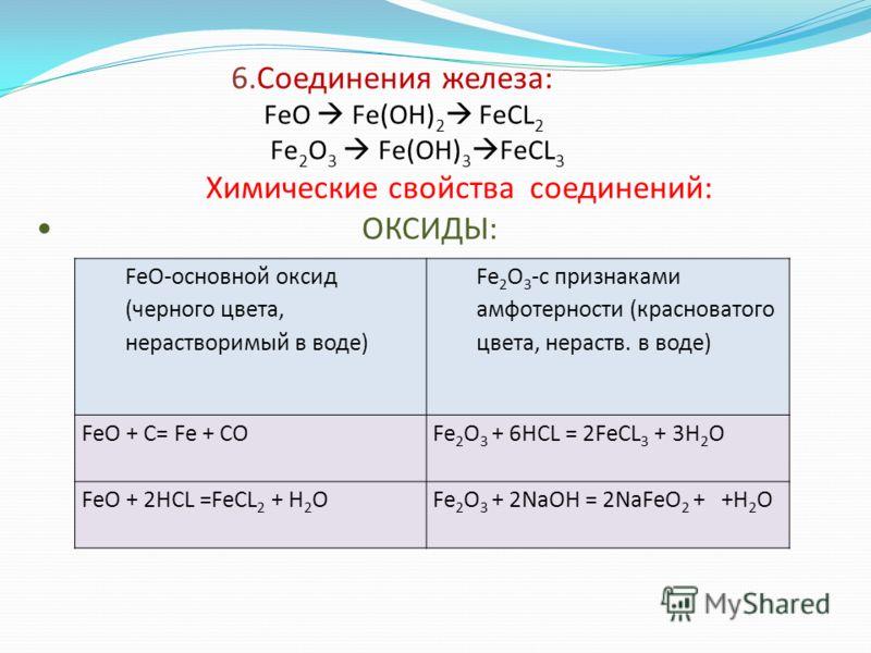 FeO-основной оксид (черного цвета, нерастворимый в воде) Fe 2 O 3 -с признаками амфотерности (красноватого цвета, нераств. в воде) FeO + С= Fe + COFe 2 O 3 + 6HCL = 2FeCL 3 + 3H 2 O FeO + 2HCL =FeCL 2 + H 2 OFe 2 O 3 + 2NaOH = 2NaFeO 2 + +H 2 O 6.Сое