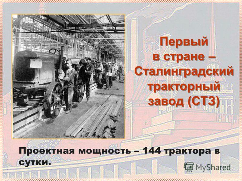 Первый в стране – Сталинградский тракторный завод (СТЗ) Проектная мощность – 144 трактора в сутки.