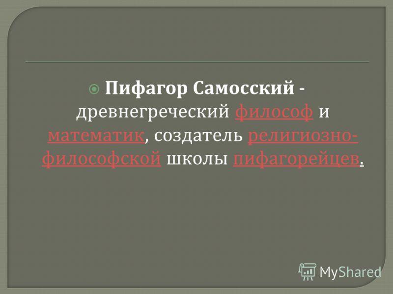 Пифагор Самосский - древнегреческий философ и математик, создатель религиозно - философской школы пифагорейцев. философ математик религиозно - философской пифагорейцев