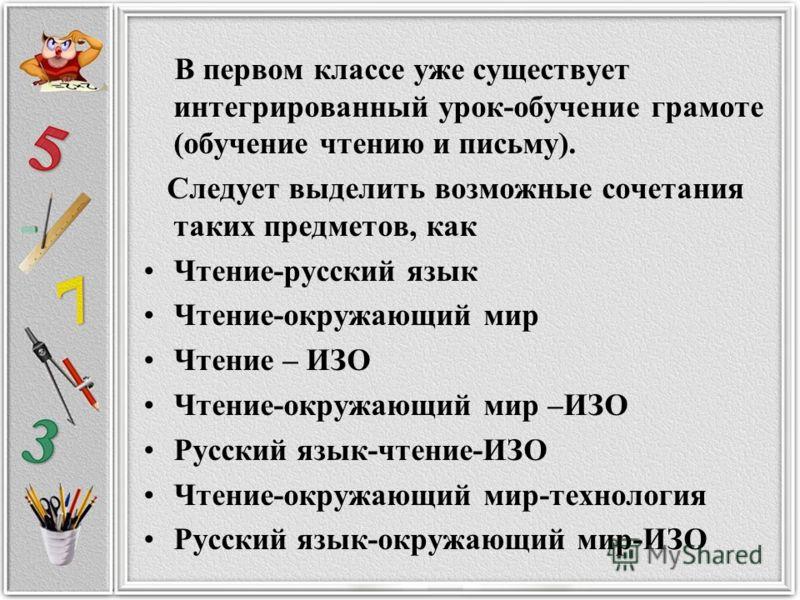 В первом классе уже существует интегрированный урок-обучение грамоте (обучение чтению и письму). Следует выделить возможные сочетания таких предметов, как Чтение-русский язык Чтение-окружающий мир Чтение – ИЗО Чтение-окружающий мир –ИЗО Русский язык-