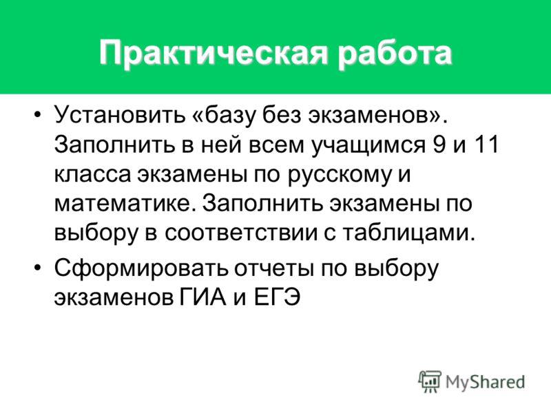 Практическая работа Установить «базу без экзаменов». Заполнить в ней всем учащимся 9 и 11 класса экзамены по русскому и математике. Заполнить экзамены по выбору в соответствии с таблицами. Сформировать отчеты по выбору экзаменов ГИА и ЕГЭ