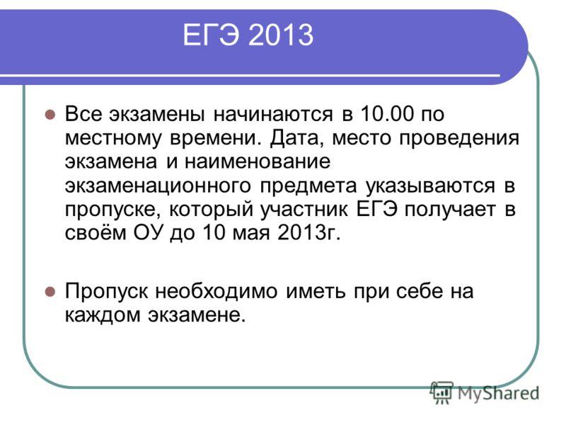 ЕГЭ 2013 Все экзамены начинаются в 10.00 по местному времени. Дата, место проведения экзамена и наименование экзаменационного предмета указываются в пропуске, который участник ЕГЭ получает в своём ОУ до 10 мая 2013г. Пропуск необходимо иметь при себе