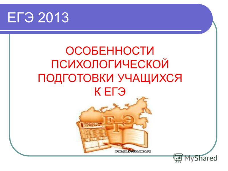 ЕГЭ 2013 ОСОБЕННОСТИ ПСИХОЛОГИЧЕСКОЙ ПОДГОТОВКИ УЧАЩИХСЯ К ЕГЭ