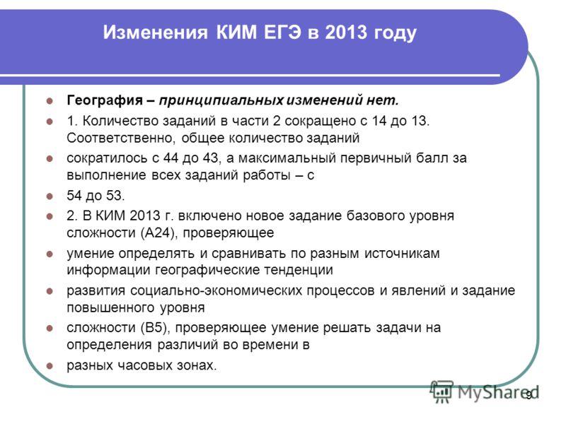 Изменения КИМ ЕГЭ в 2013 году 9 География – принципиальных изменений нет. 1. Количество заданий в части 2 сокращено с 14 до 13. Соответственно, общее количество заданий сократилось с 44 до 43, а максимальный первичный балл за выполнение всех заданий