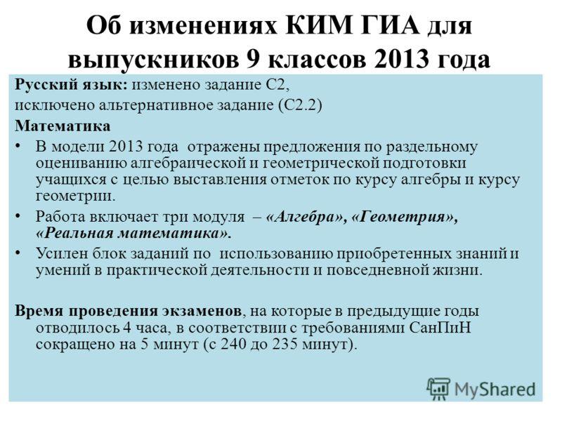 Об изменениях КИМ ГИА для выпускников 9 классов 2013 года Русский язык: изменено задание С2, исключено альтернативное задание (С2.2) Математика В модели 2013 года отражены предложения по раздельному оцениванию алгебраической и геометрической подготов