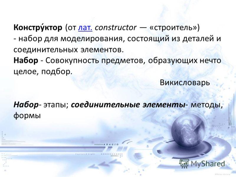 Констру́ктор (от лат. constructor «строитель») - набор для моделирования, состоящий из деталей и соединительных элементов. Набор - Совокупность предметов, образующих нечто целое, подбор. Викисловарь Набор- этапы; соединительные элементы- методы, форм