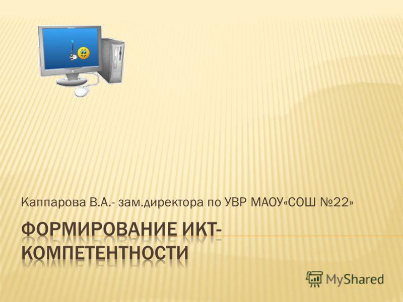 Каппарова В.А.- зам.директора по УВР МАОУ«СОШ 22»
