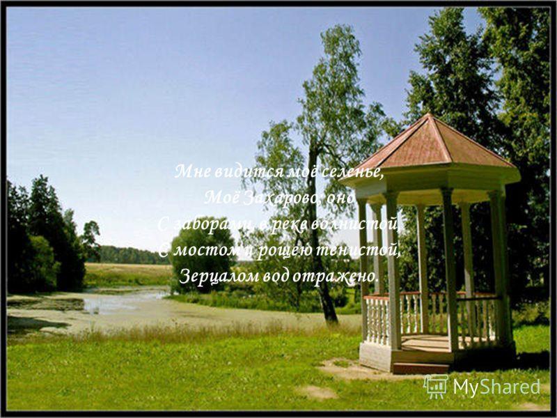 Мне видится моё селенье, Моё Захарово; оно С заборами, в реке волнистой, С мостом и рощею тенистой, Зерцалом вод отражено.