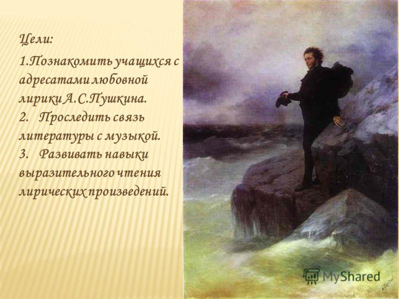 Цели: 1.Познакомить учащихся с адресатами любовной лирики А.С.Пушкина. 2. Проследить связь литературы с музыкой. 3. Развивать навыки выразительного чтения лирических произведений.