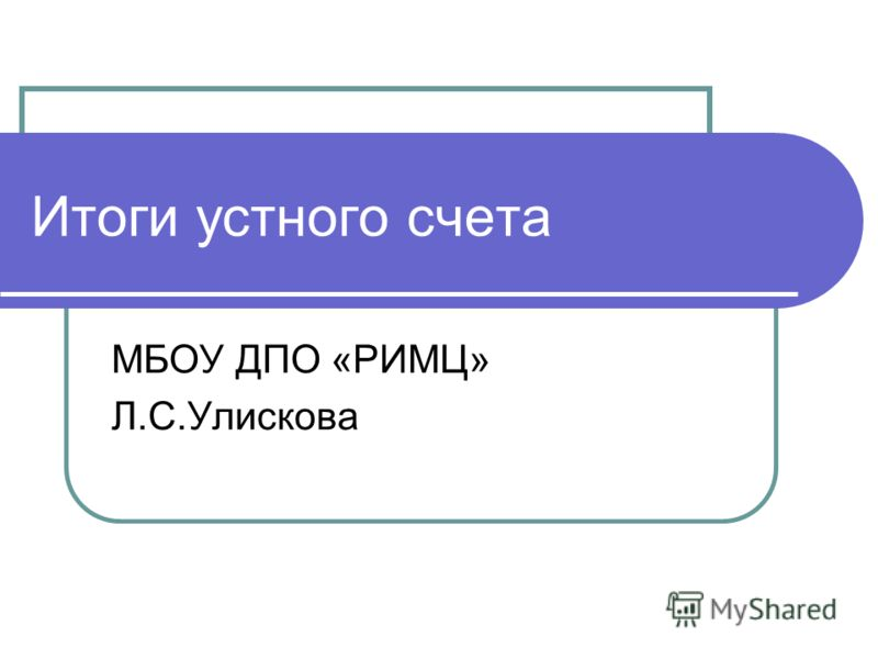Итоги устного счета МБОУ ДПО «РИМЦ» Л.С.Улискова