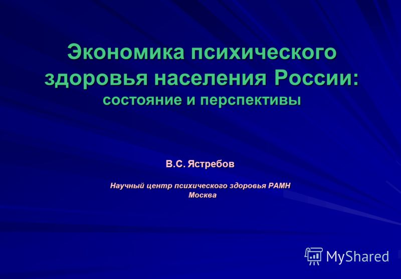 Экономика психического здоровья населения России: состояние и перспективы В.С. Ястребов Научный центр психического здоровья РАМН Москва Москва