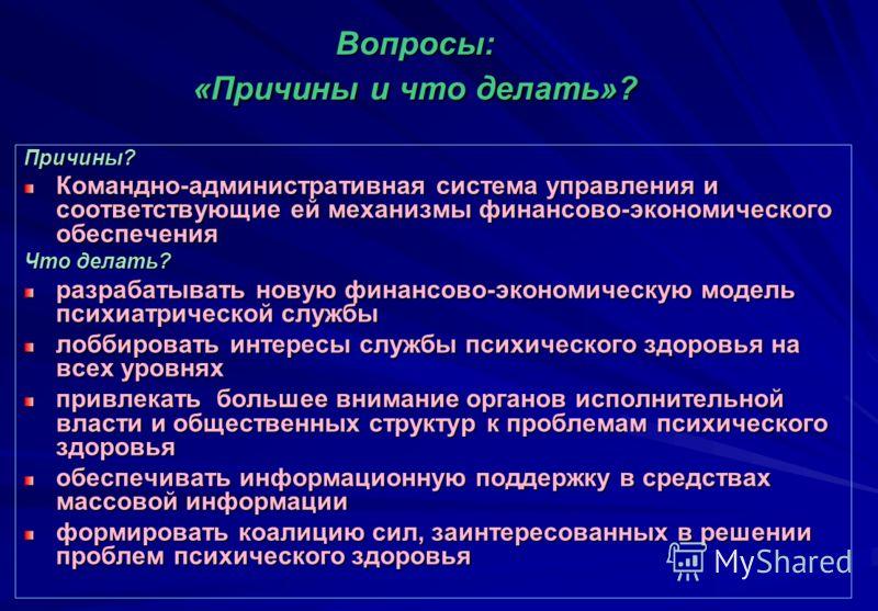 Вопросы: «Причины и что делать»? Причины? Командно-административная система управления и соответствующие ей механизмы финансово-экономического обеспечения Что делать? разрабатывать новую финансово-экономическую модель психиатрической службы лоббирова