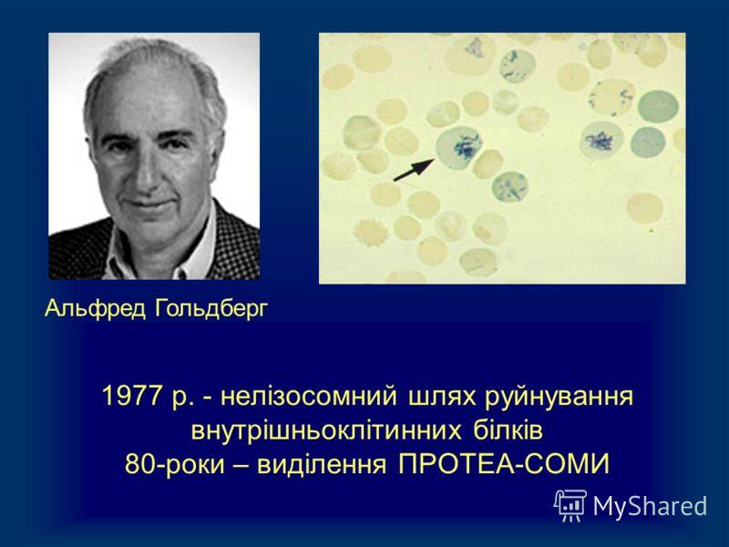 1977 р. - нелізосомний шлях руйнування внутрішньоклітинних білків 80-роки – виділення ПРОТЕА-СОМИ Альфред Гольдберг