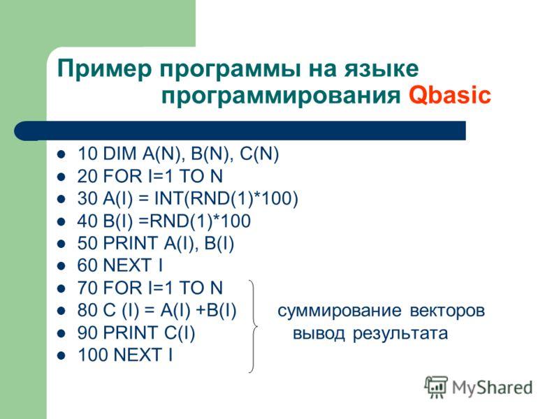 Пример программы на языке программирования Qbasic 10 DIM A(N), B(N), C(N) 20 FOR I=1 TO N 30 A(I) = INT(RND(1)*100) 40 B(I) =RND(1)*100 50 PRINT А(I), В(I) 60 NEXT I 70 FOR I=1 TO N 80 C (I) = A(I) +B(I) суммирование векторов 90 PRINT C(I) вывод резу