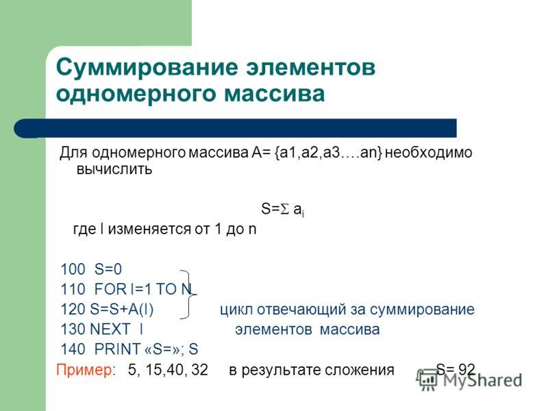 Суммирование элементов одномерного массива Для одномерного массива А= {a1,a2,a3….an} необходимо вычислить S= a i где I изменяется от 1 до n 100 S=0 110 FOR I=1 TO N 120 S=S+A(I) цикл отвечающий за суммирование 130 NEXT I элементов массива 140 PRINT «