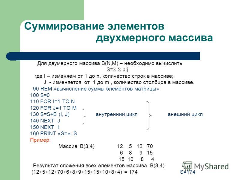 Суммирование элементов двухмерного массива Для двумерного массива B(N,M) – необходимо вычислить S= bij где I – изменяем от 1 до n, количество строк в массиве; J - изменяется от 1 до m, количество столбцов в массиве. 90 REM «вычисление суммы элементов