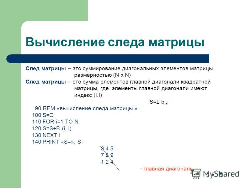 Вычисление следа матрицы След матрицы – это суммирование диагональных элементов матрицы размерностью (N х N) След матрицы – это сумма элементов главной диагонали квадратной матрицы, где элементы главной диагонали имеют индекс (I.I) S= bi,i 90 REM «вы