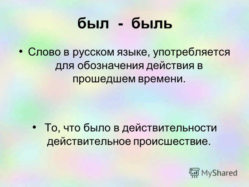 был - быль Слово в русском языке, употребляется для обозначения действия в прошедшем времени. То, что было в действительности действительное происшествие.