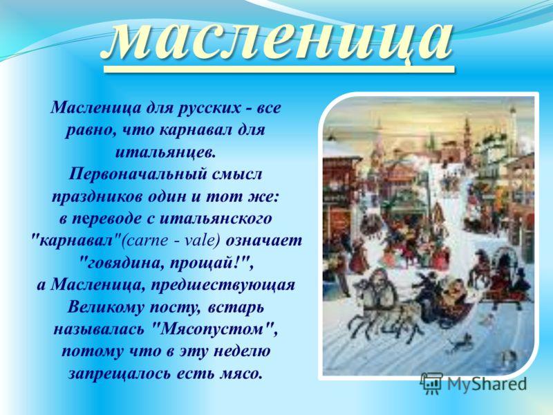 масленица Масленица для русских - все равно, что карнавал для итальянцев. Первоначальный смысл праздников один и тот же: в переводе с итальянского