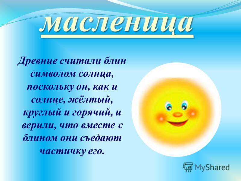 масленица Древние считали блин символом солнца, поскольку он, как и солнце, жёлтый, круглый и горячий, и верили, что вместе с блином они съедают частичку его.