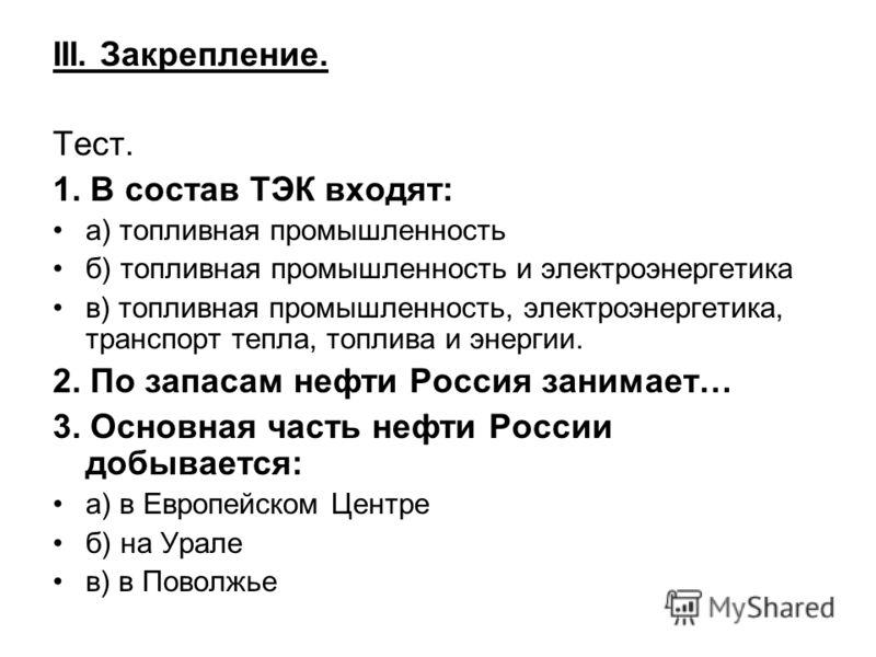 III. Закрепление. Тест. 1. В состав ТЭК входят: а) топливная промышленность б) топливная промышленность и электроэнергетика в) топливная промышленность, электроэнергетика, транспорт тепла, топлива и энергии. 2. По запасам нефти Россия занимает… 3. Ос