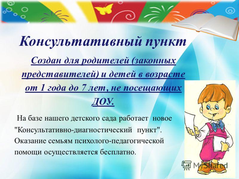 Консультативный пункт Создан для родителей (законных представителей) и детей в возрасте от 1 года до 7 лет, не посещающих ДОУ. На базе нашего детского сада работает новое