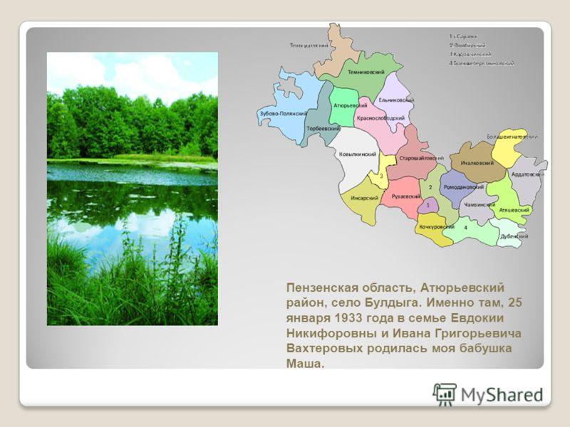 Пензенская область, Атюрьевский район, село Булдыга. Именно там, 25 января 1933 года в семье Евдокии Никифоровны и Ивана Григорьевича Вахтеровых родилась моя бабушка Маша.