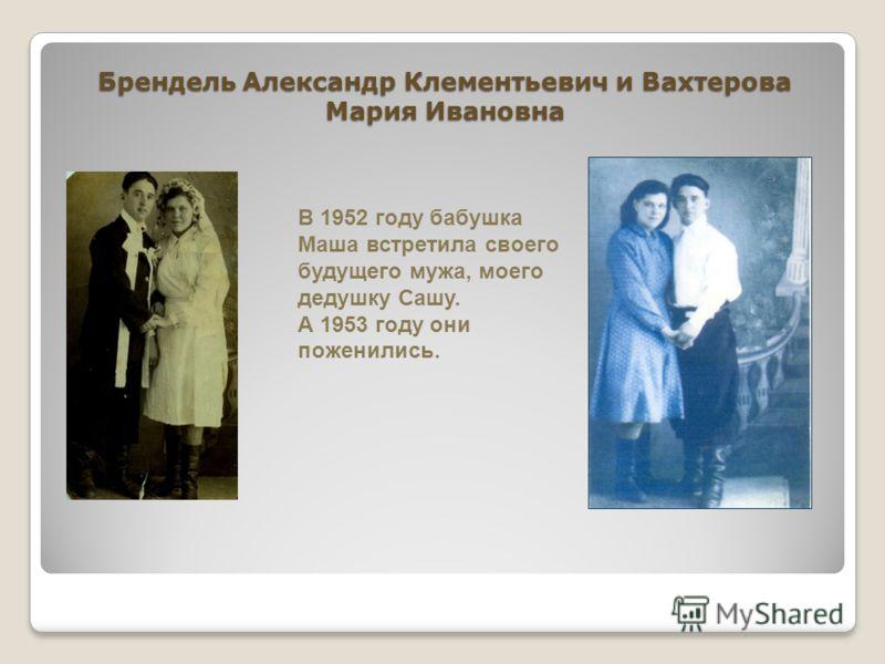 Брендель Александр Клементьевич и Вахтерова Мария Ивановна В 1952 году бабушка Маша встретила своего будущего мужа, моего дедушку Сашу. А 1953 году они поженились.