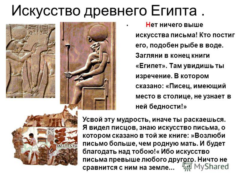 Искусство древнего Египта. Нет ничего выше искусства письма! Кто постиг его, подобен рыбе в воде. Загляни в конец книги «Египет». Там увидишь ты изречение. В котором сказано: «Писец, имеющий место в столице, не узнает в ней бедности!» Усвой эту мудро