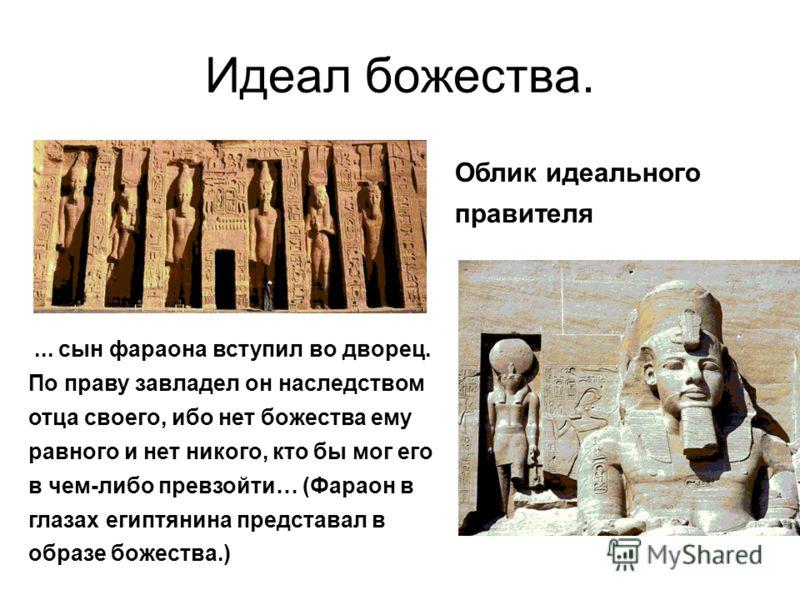 Идеал божества. Облик идеального правителя... сын фараона вступил во дворец. По праву завладел он наследством отца своего, ибо нет божества ему равного и нет никого, кто бы мог его в чем-либо превзойти… (Фараон в глазах египтянина представал в образе
