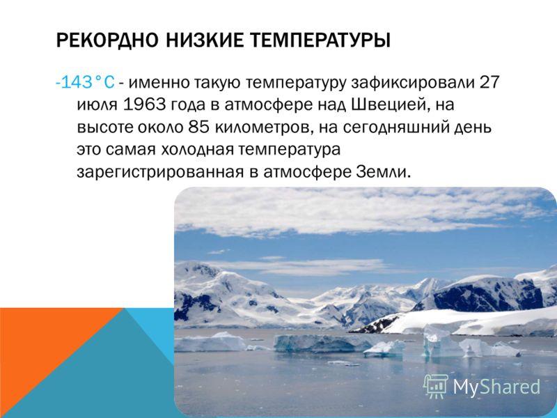 РЕКОРДНО НИЗКИЕ ТЕМПЕРАТУРЫ -143°С - именно такую температуру зафиксировали 27 июля 1963 года в атмосфере над Швецией, на высоте около 85 километров, на сегодняшний день это самая холодная температура зарегистрированная в атмосфере Земли.