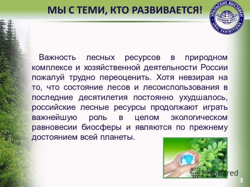 3 МЫ С ТЕМИ, КТО РАЗВИВАЕТСЯ! Важность лесных ресурсов в природном комплексе и хозяйственной деятельности России пожалуй трудно переоценить. Хотя невзирая на то, что состояние лесов и лесоиспользования в последние десятилетия постоянно ухудшалось, ро
