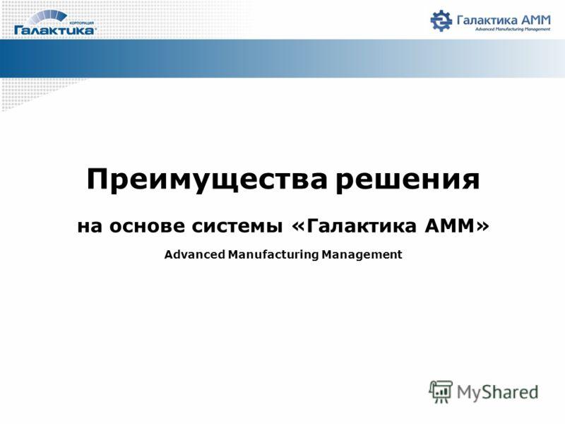 Преимущества решения на основе системы «Галактика AMM» Advanced Manufacturing Management