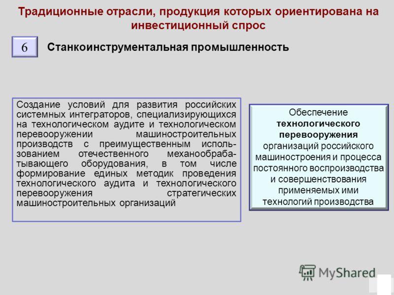 Традиционные отрасли, продукция которых ориентирована на инвестиционный спрос 15 Станкоинструментальная промышленность Создание условий для развития российских системных интеграторов, специализирующихся на технологическом аудите и технологическом пер