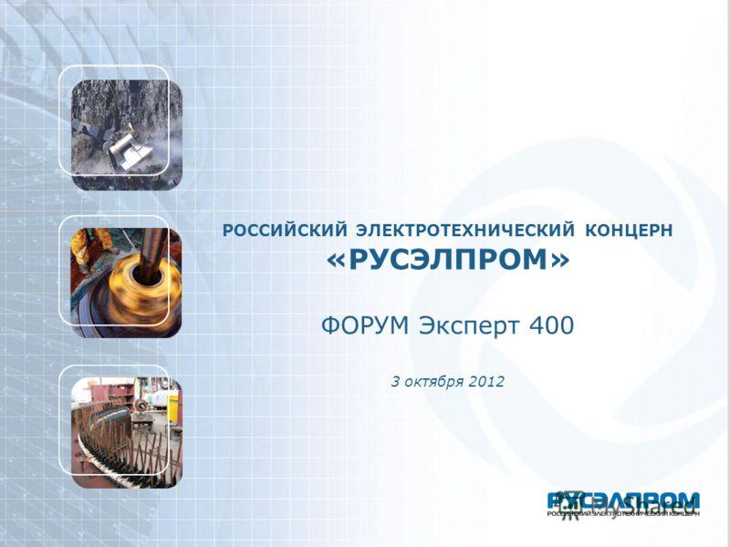 РОССИЙСКИЙ ЭЛЕКТРОТЕХНИЧЕСКИЙ КОНЦЕРН «РУСЭЛПРОМ» ФОРУМ Эксперт 400 3 октября 2012