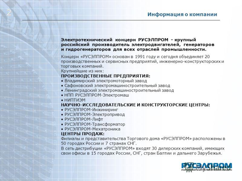 Информация о компании Электротехнический концерн РУСЭЛПРОМ - крупный российский производитель электродвигателей, генераторов и гидрогенераторов для всех отраслей промышленности. Концерн «РУСЭЛПРОМ» основан в 1991 году и сегодня объединяет 20 производ