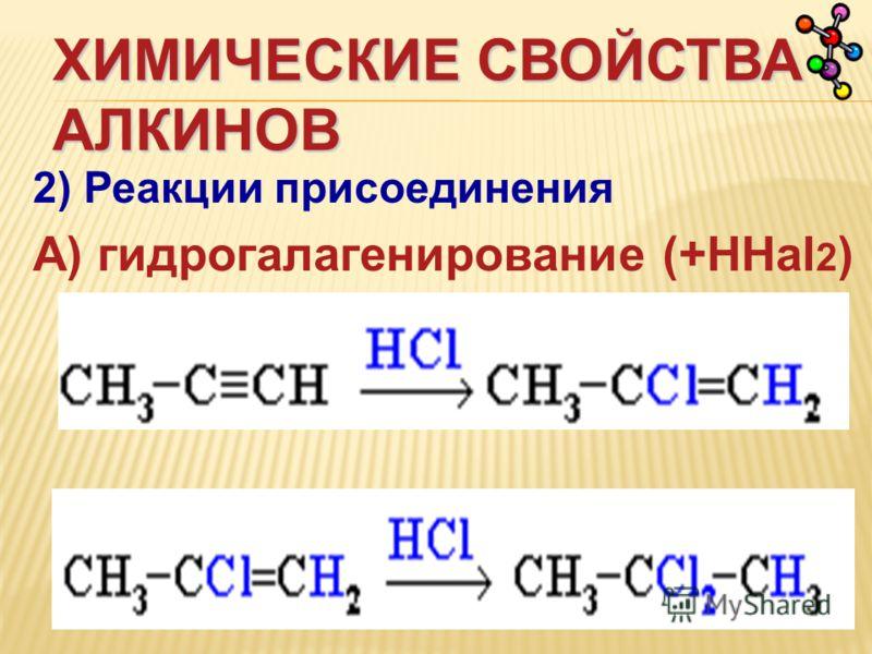 ХИМИЧЕСКИЕ СВОЙСТВА АЛКИНОВ 2) Реакции присоединения А) гидрогалагенирование (+НHal 2 )