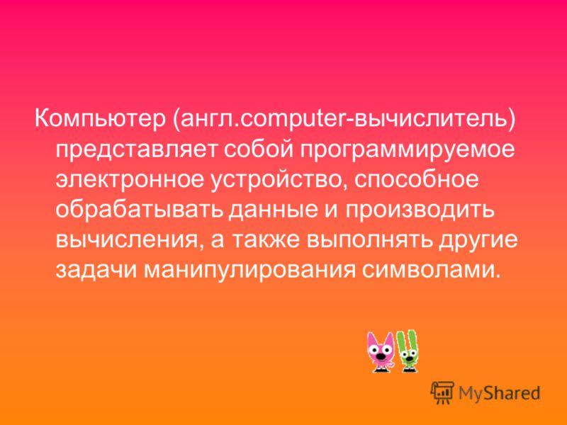 Компьютер (англ.computer-вычислитель) представляет собой программируемое электронное устройство, способное обрабатывать данные и производить вычисления, а также выполнять другие задачи манипулирования символами.
