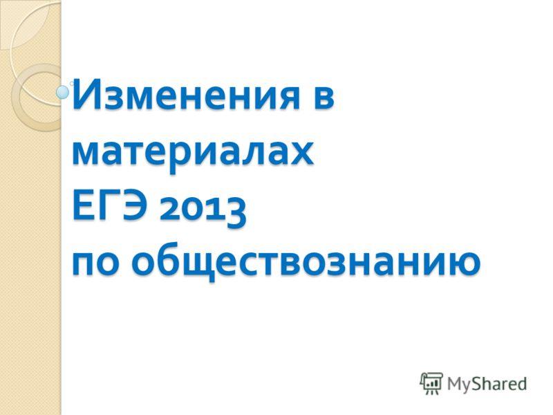 Изменения в материалах ЕГЭ 2013 по обществознанию