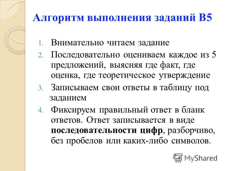1. Внимательно читаем задание 2. Последовательно оцениваем каждое из 5 предложений, выясняя где факт, где оценка, где теоретическое утверждение 3. Записываем свои ответы в таблицу под заданием 4. Фиксируем правильный ответ в бланк ответов. Ответ запи