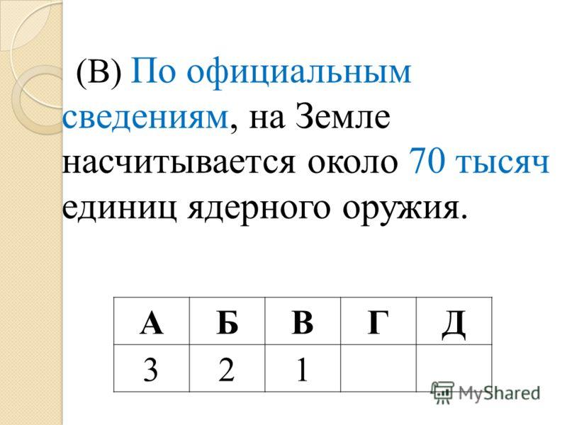 (В) По официальным сведениям, на Земле насчитывается около 70 тысяч единиц ядерного оружия. АБВГД 321