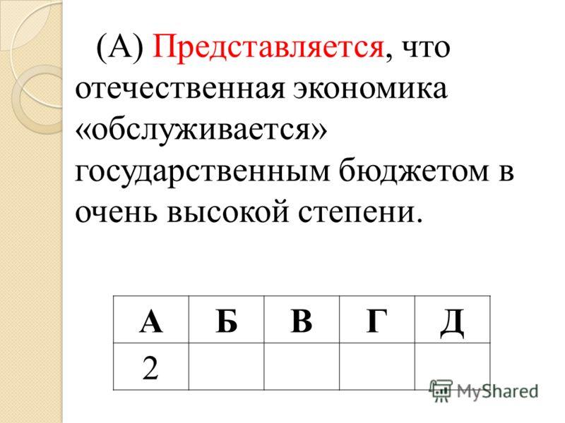 (А) Представляется, что отечественная экономика «обслуживается» государственным бюджетом в очень высокой степени. АБВГД 2