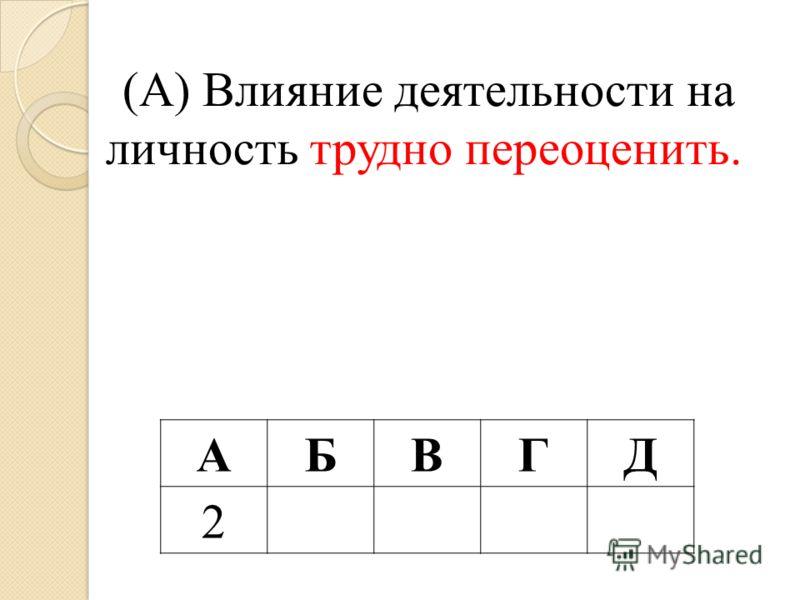 (А) Влияние деятельности на личность трудно переоценить. АБВГД 2