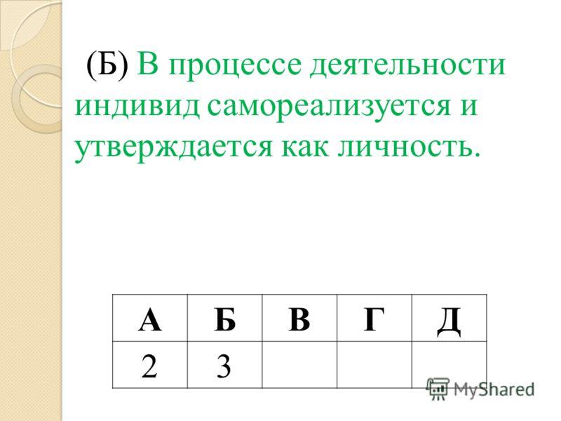 (Б) В процессе деятельности индивид самореализуется и утверждается как личность. АБВГД 23