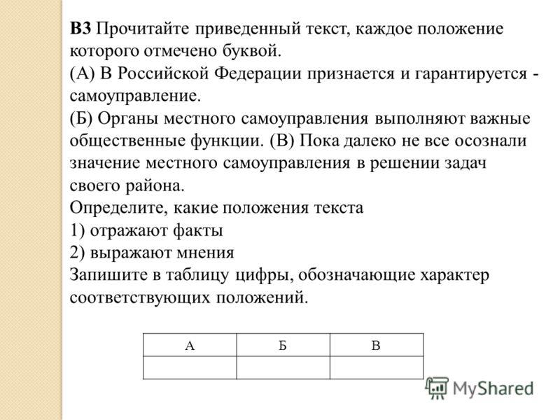 АБВ B3 Прочитайте приведенный текст, каждое положение которого отмечено буквой. (А) В Российской Федерации признается и гарантируется - самоуправление. (Б) Органы местного самоуправления выполняют важные общественные функции. (В) Пока далеко не все о