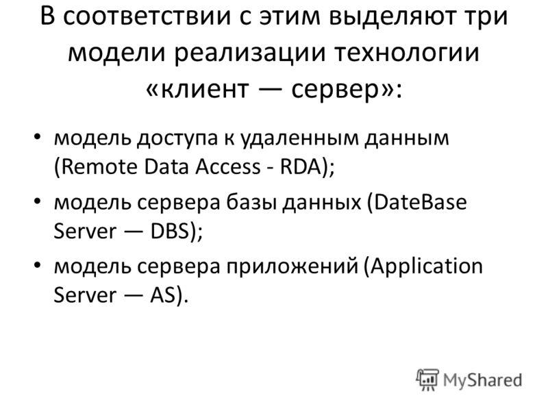 В соответствии с этим выделяют три модели реализации технологии «клиент сервер»: модель доступа к удаленным данным (Remote Data Access - RDA); модель сервера базы данных (DateBase Server DBS); модель сервера приложений (Application Server AS).