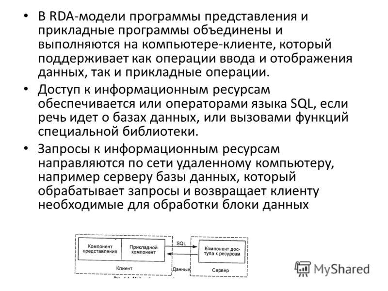 В RDA-модели программы представления и прикладные программы объединены и выполняются на компьютере-клиенте, который поддерживает как операции ввода и отображения данных, так и прикладные операции. Доступ к информационным ресурсам обеспечивается или